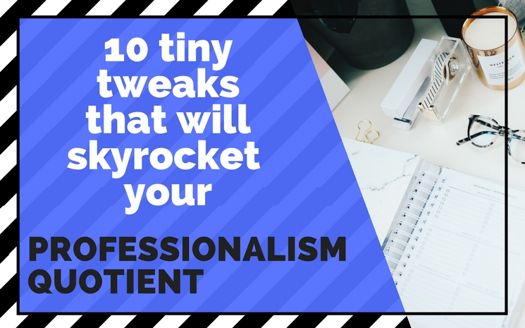 10 Tiny Tweaks That Will Skyrocket Your Professionalism Quotient